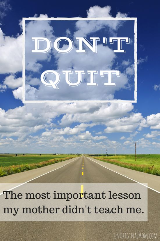 Don't Quit - a story of the most important lesson that my mother never taught me.  We should all be so lucky to have (and be!) moms like this.