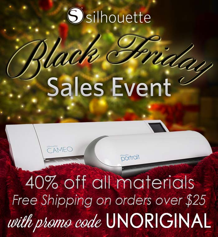 "Silhouette Black Friday Sale - 40% off all materials and FREE SHIPPING on orders over $25!! Use promo code ""UNORIGINAL"" for the discount."